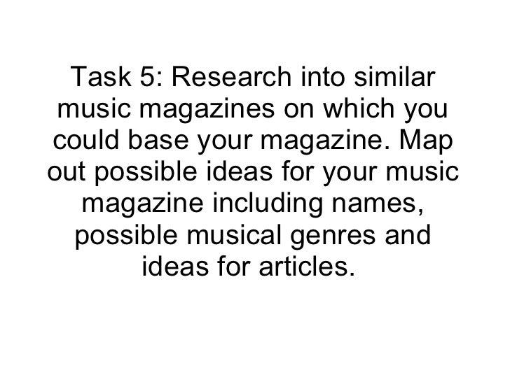 Task 5: Research into similar music magazines on which you could base your magazine. Map out possible ideas for your music...