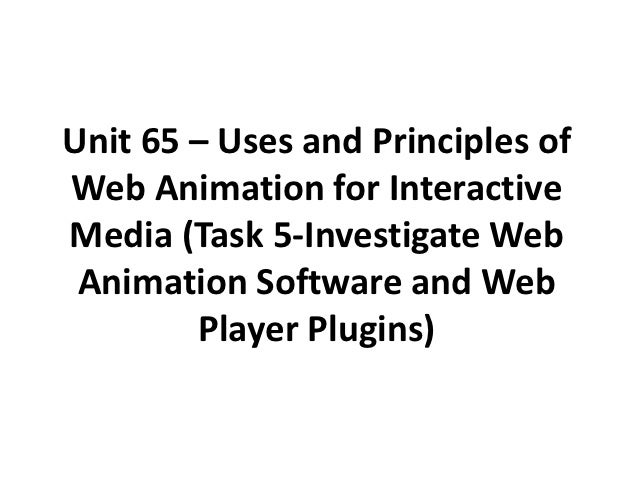 Unit 65 – Uses and Principles ofWeb Animation for InteractiveMedia (Task 5-Investigate Web Animation Software and Web     ...