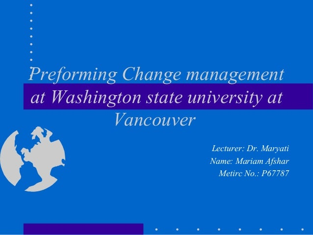 Preforming Change management at Washington state university at Vancouver Lecturer: Dr. Maryati Name: Mariam Afshar Metirc ...