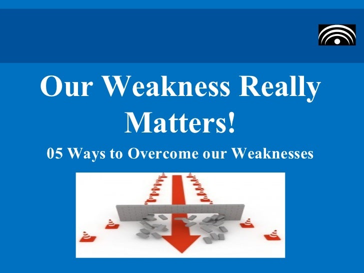 Our Weakness Really     Matters!05 Ways to Overcome our Weaknesses