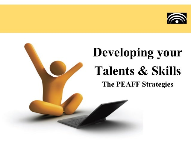Developing yourTalents & Skills The PEAFF Strategies