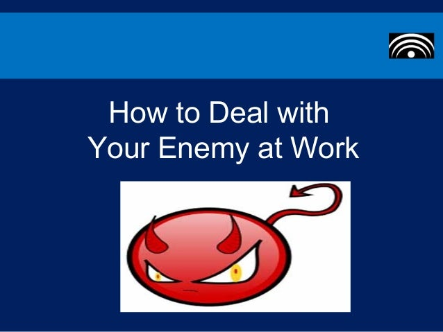 How to Deal withYour Enemy at Work