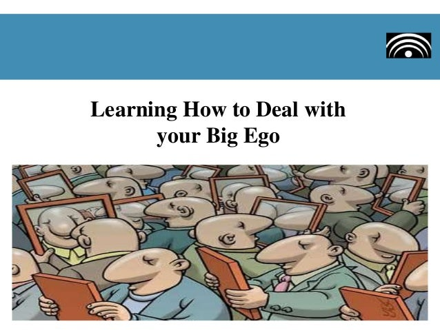 Learning How to Deal with your Big Ego