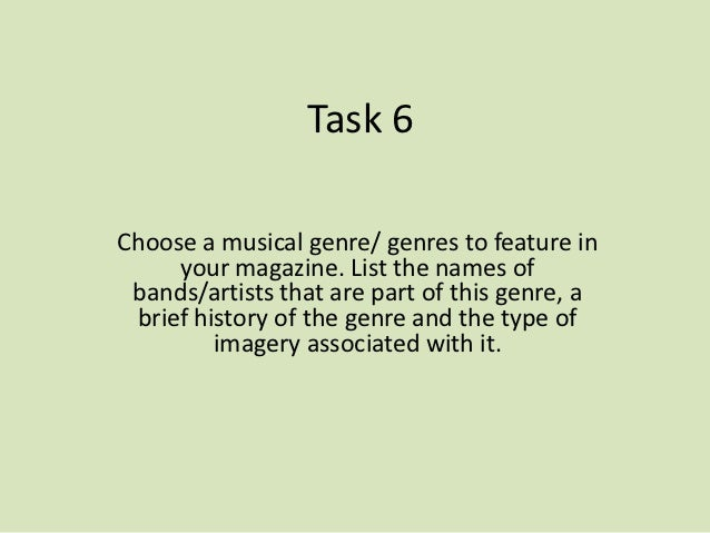 Task 6Choose a musical genre/ genres to feature in     your magazine. List the names of bands/artists that are part of thi...