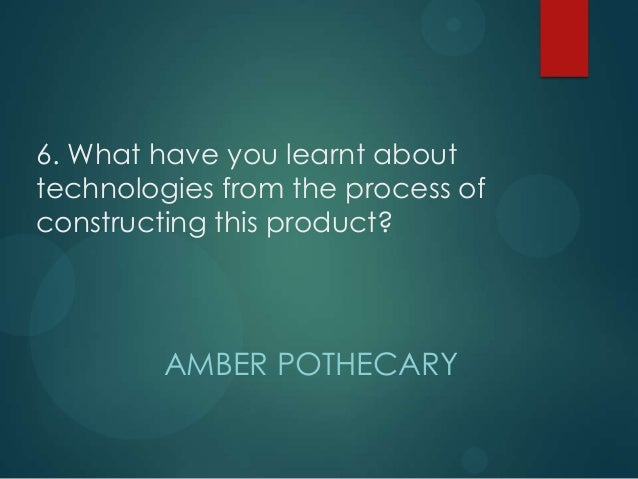 6. What have you learnt abouttechnologies from the process ofconstructing this product?         AMBER POTHECARY