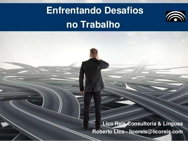 Enfrentando Desafios no Trabalho Lico Reis Consultoria & Línguas Roberto Lico - licoreis@licoreis.com