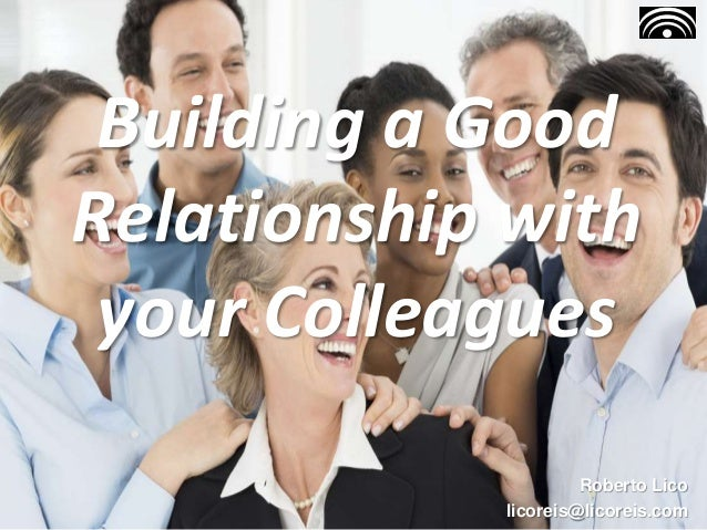 Building a Good Relationship with your Colleagues Roberto Lico licoreis@licoreis.com