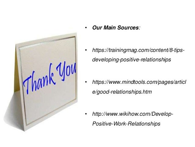 • Our Main Sources: • https://trainingmag.com/content/8-tips- developing-positive-relationships • https://www.mindtools.co...