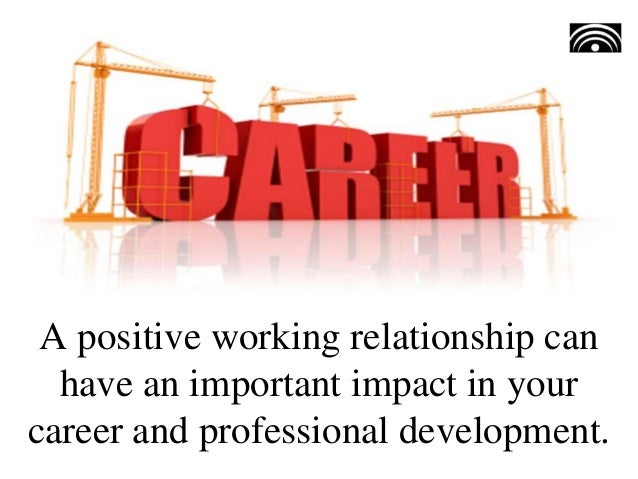A positive working relationship can have an important impact in your career and professional development.