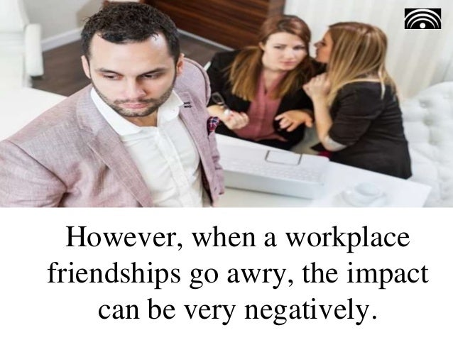 However, when a workplace friendships go awry, the impact can be very negatively.