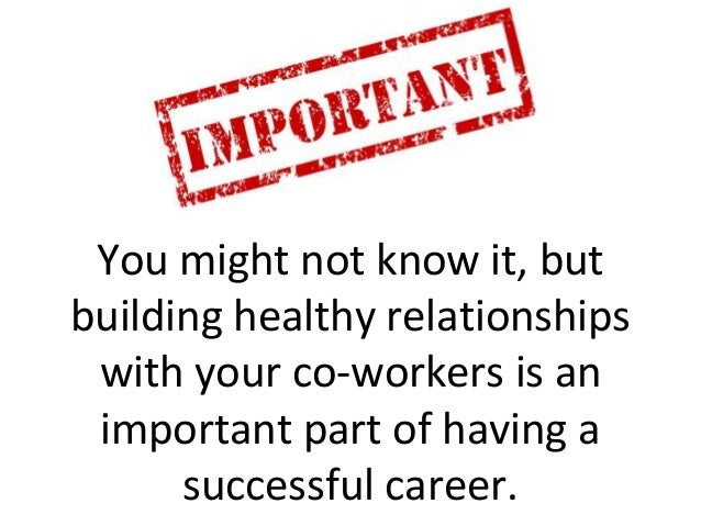 You might not know it, but building healthy relationships with your co-workers is an important part of having a successful...