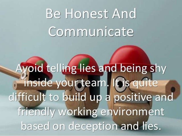 Be Honest And Communicate Avoid telling lies and being shy inside your team. It is quite difficult to build up a positive ...