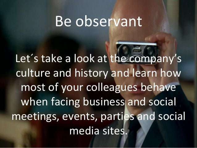 Be observant Let´s take a look at the company's culture and history and learn how most of your colleagues behave when faci...