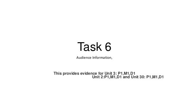 Task 6 Audience Information,  This provides evidence for Unit 3: P1,M1,D1 Unit 2:P1,M1,D1 and Unit 30: P1,M1,D1