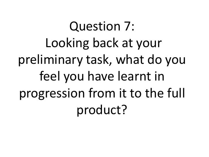 Question 7:     Looking back at yourpreliminary task, what do you    feel you have learnt inprogression from it to the ful...