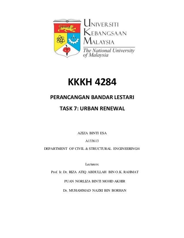 KKKH 4284 PERANCANGAN BANDAR LESTARI TASK 7: URBAN RENEWAL AZIZA BINTI ESA A133613 DEPARTMENT OF CIVIL & STRUCTURAL ENGINE...