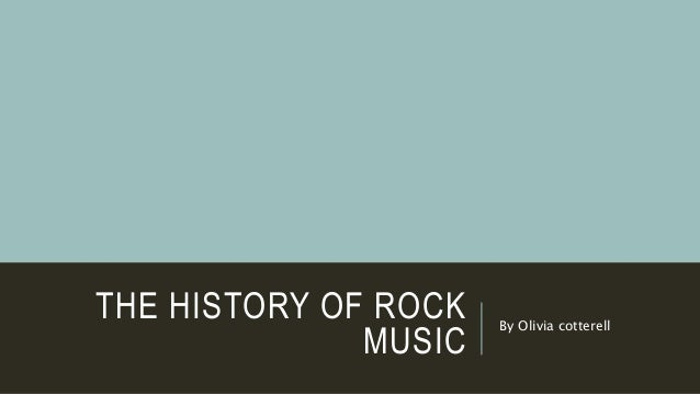 THE HISTORY OF ROCK MUSIC By Olivia cotterell