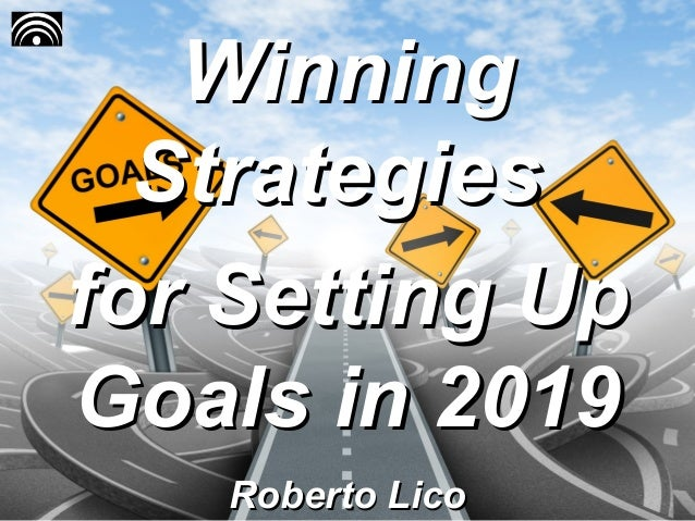 WinningWinning StrategiesStrategies for Setting Upfor Setting Up Goals in 2019Goals in 2019 Roberto LicoRoberto Lico