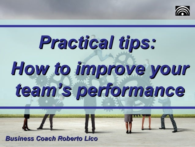 Practical tips:Practical tips: How to improve yourHow to improve your team's performanceteam's performance Business Coach ...