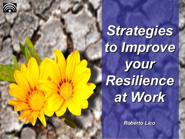 StrategiesStrategies to Improveto Improve youryour ResilienceResilience at Workat Work Roberto LicoRoberto Lico