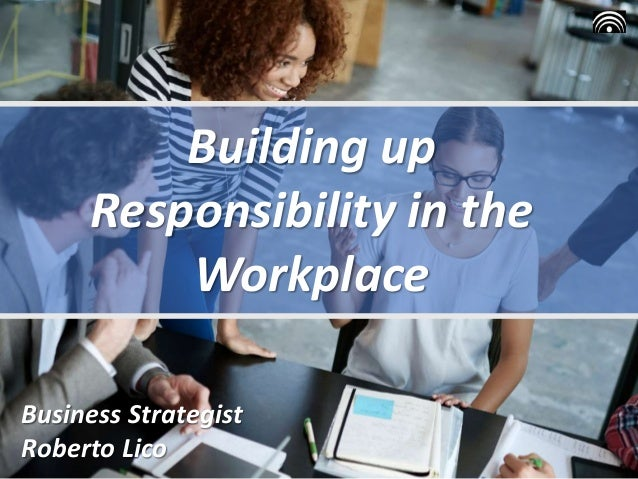 Building up Responsibility in the Workplace Business Strategist Roberto Lico