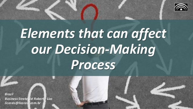 Elements that can affect our Decision-Making Process Brazil Business Strategist Roberto Lico licoreis@licoreis.com.br