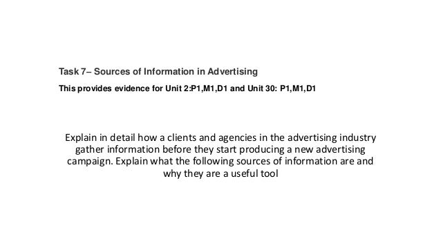Task 7– Sources of Information in Advertising This provides evidence for Unit 2:P1,M1,D1 and Unit 30: P1,M1,D1  Explain in...
