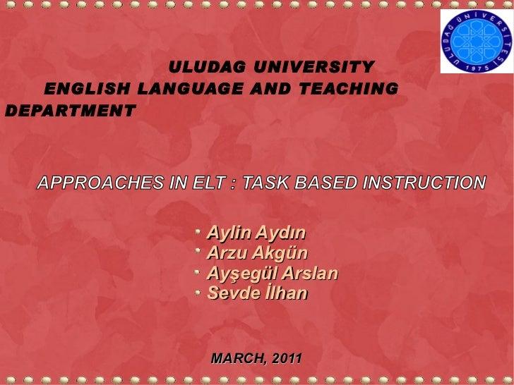 ULUDAG UNIVERSITY  ENGLISH LANGUAGE AND TEACHING DEPARTMENT APPROACHES IN ELT : TASK BASED INSTRUCTION Aylin Aydın Arzu Ak...