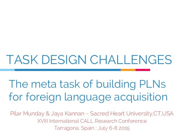 TASK DESIGN CHALLENGES Pilar Munday & Jaya Kannan ~ Sacred Heart University,CT,USA XVIII International CALL Research Confe...