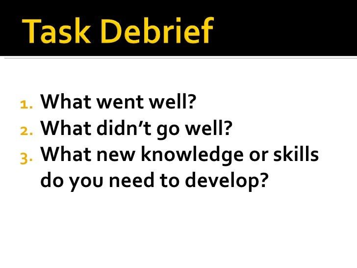 <ul><li>What went well? </li></ul><ul><li>What didn't go well? </li></ul><ul><li>What new knowledge or skills do you need ...