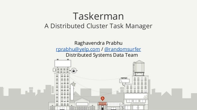 Raghavendra Prabhu rprabhu@yelp.com / @randomsurfer Distributed Systems Data Team Taskerman A Distributed Cluster Task Man...