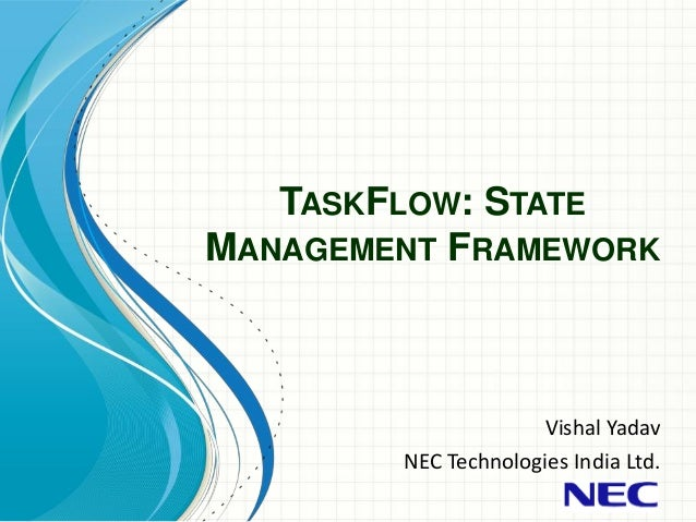 TASKFLOW: STATE MANAGEMENT FRAMEWORK Vishal Yadav NEC Technologies India Ltd.