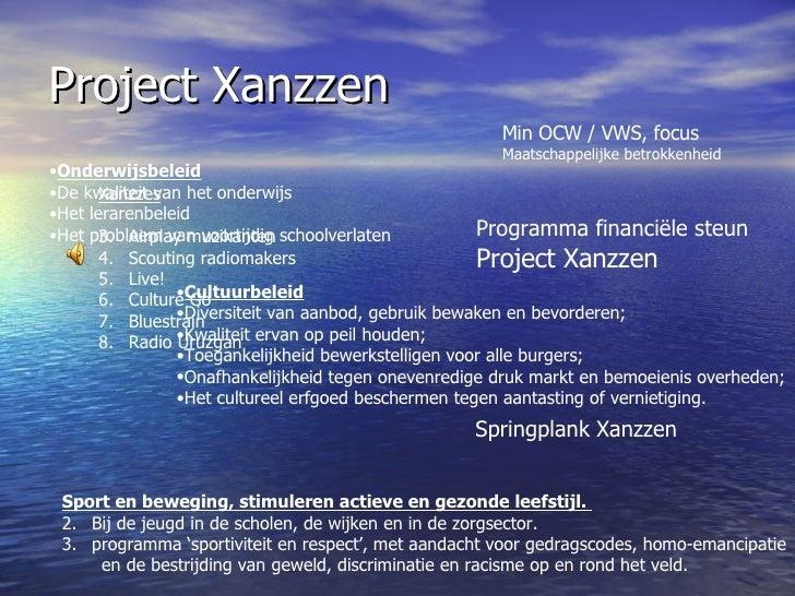 Project Xanzzen Springplank Xanzzen Min OCW / VWS, focus Maatschappelijke betrokkenheid <ul><li>Onderwijsbeleid </li></ul>...