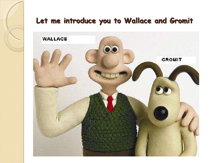 Let me introduce you to Wallace and Gromit