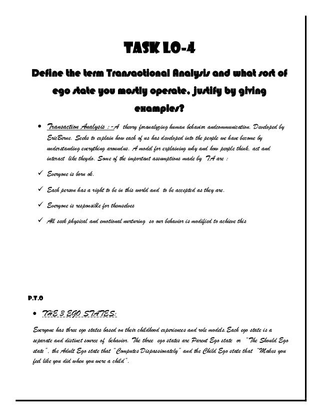 Task LO-4 Define the term Transactional Analysis and what sort of         ego state you mostly operate, justify by giving ...