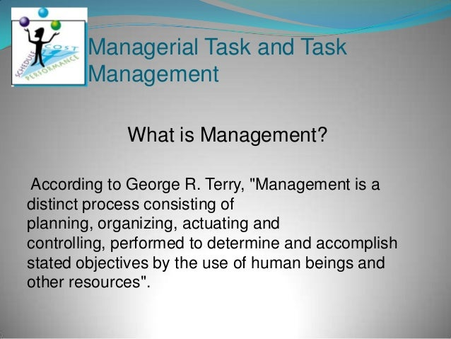 "Managerial Task and Task        Management             What is Management?According to George R. Terry, ""Management is adi..."