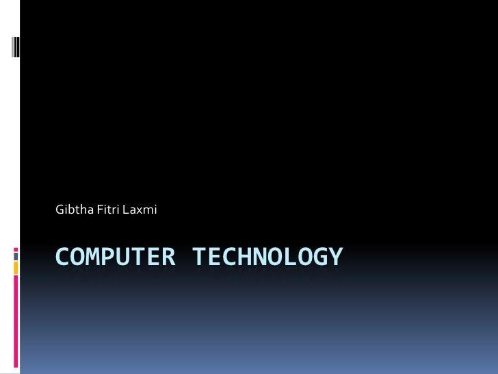 COMPUTER TECHNOLOGy<br />GibthaFitriLaxmi<br />