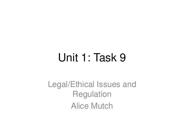 Unit 1: Task 9Legal/Ethical Issues andRegulationAlice Mutch
