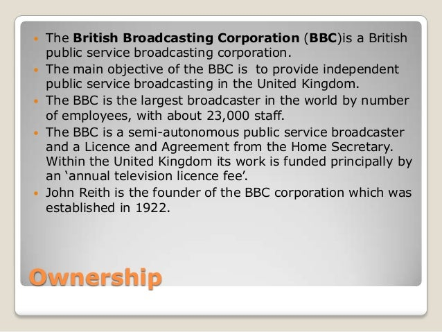 Ownership The British Broadcasting Corporation (BBC)is a Britishpublic service broadcasting corporation. The main object...
