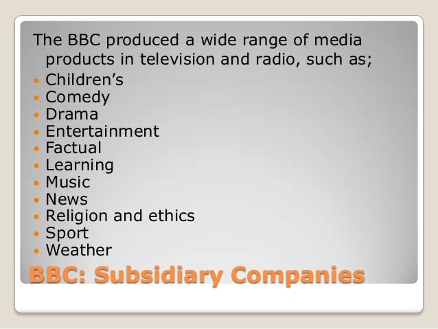 BBC: Subsidiary CompaniesThe BBC produced a wide range of mediaproducts in television and radio, such as; Children's Com...
