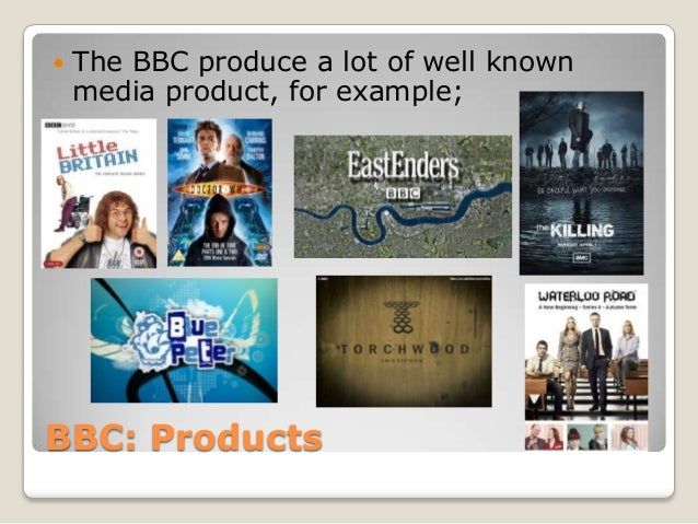 BBC: Products The BBC produce a lot of well knownmedia product, for example;