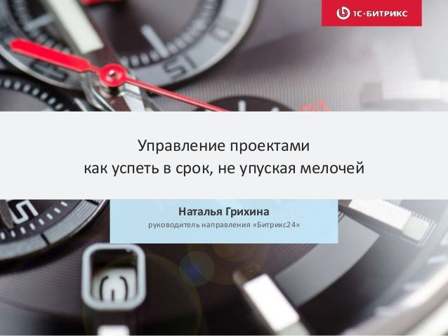 Управление проектами как успеть в срок, не упуская мелочей Наталья Грихина руководитель направления «Битрикс24»