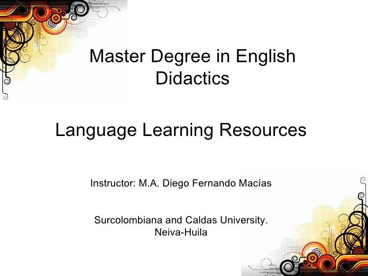 Master Degree in English Didactics Language Learning Resources Instructor: M.A. Diego Fernando Macías Surcolombiana and Ca...