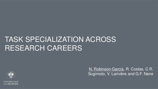 TASK SPECIALIZATION ACROSS RESEARCH CAREERS N. Robinson-Garcia, R. Costas, C.R. Sugimoto, V. Larivière and G.F. Nane