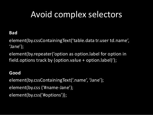 Avoid complex selectors  Bad  element(by.cssContainingText('table.data tr.user td.name',  'Jane');  element(by.repeater('o...