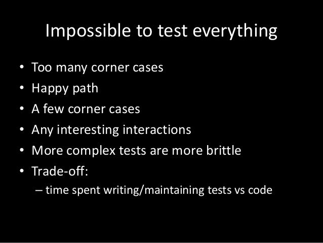 Impossible to test everything  • Too many corner cases  • Happy path  • A few corner cases  • Any interesting interactions...
