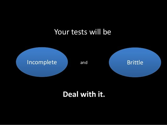 Your tests will be  Incomplete and  Brittle  Deal with it.