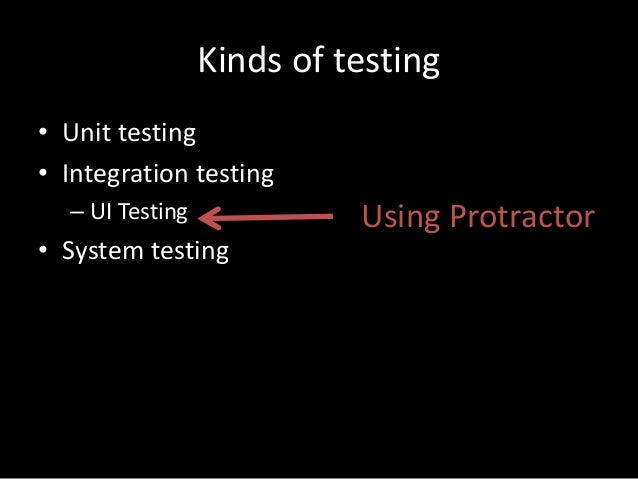 Kinds of testing  • Unit testing  • Integration testing  – UI Testing  • System testing  Using Protractor