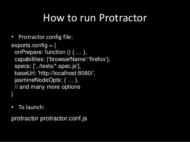 How to run Protractor  • Protractor config file:  exports.config = {  onPrepare: function () { … },  capabilities: {'brows...