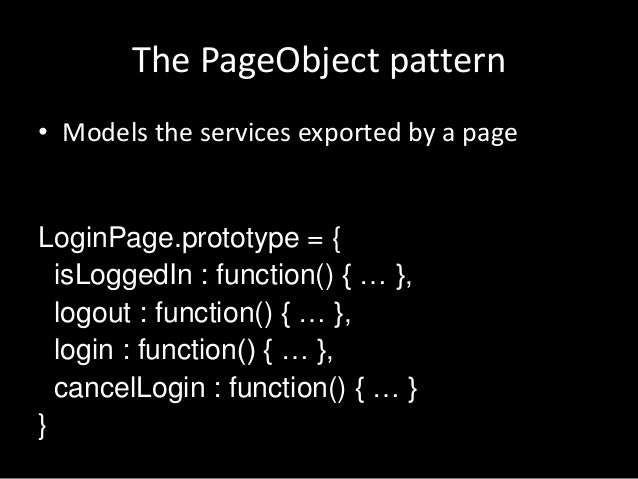 The PageObject pattern  • Models the services exported by a page  LoginPage.prototype = {  isLoggedIn : function() { … }, ...